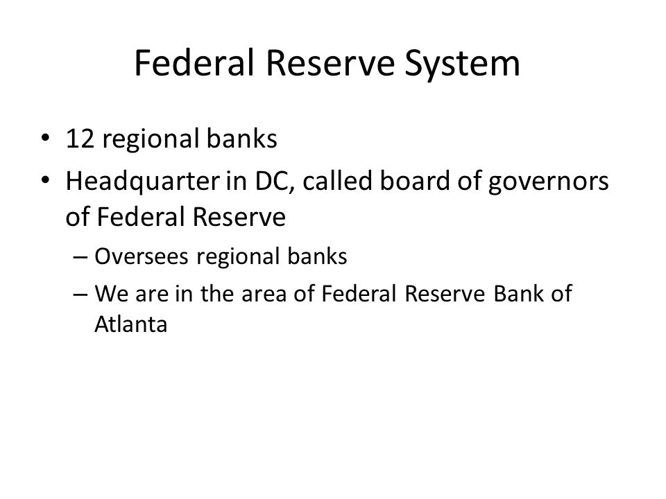 Federal Reserve System 12 regional banks Headquarter in DC, called board of governors of Federal Reserve – Oversees regional banks – We are in the area of Federal Reserve Bank of Atlanta