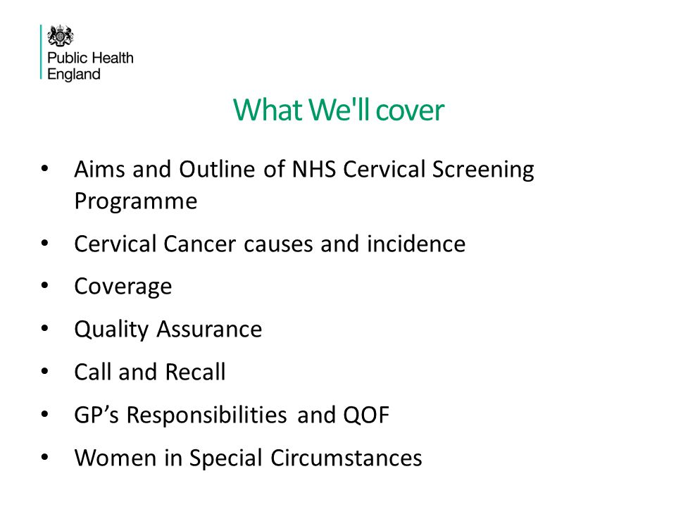 What We'll cover Aims and Outline of NHS Cervical Screening Programme Cervical Cancer causes and incidence Coverage Quality Assurance Call and Recall