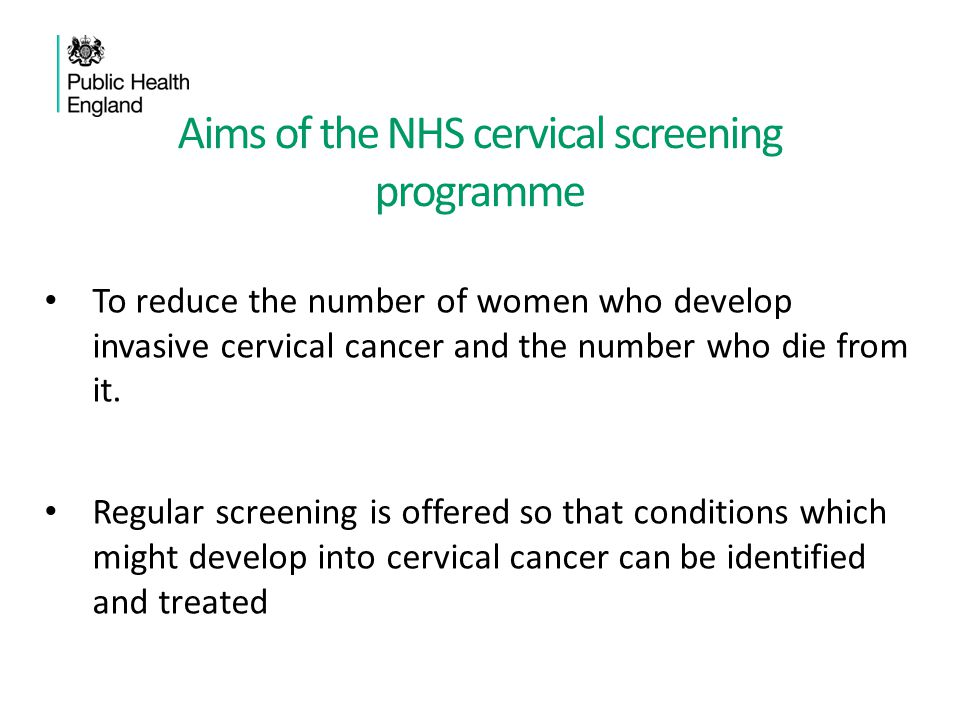 The Cervical Screening Programme Started in 1960s 1988 – All Health Authorities run a cervical screening programme for women aged 20-64, with call recall system 2003 -Liquid based cytology introduced Lower age increased to 25