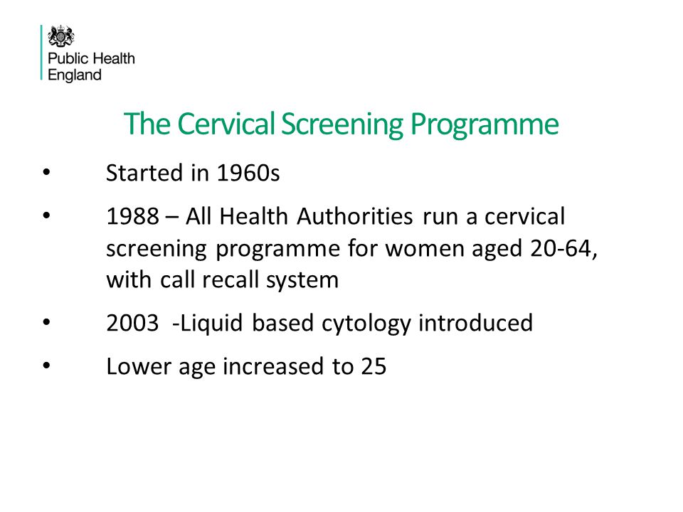 The Cervical Screening Programme 2008 - National HPV vaccination programme introduced for 13 year old girls HPV triage piloted 2010 - Cytology laboratory services move to cover larger areas 2013 - HPV Primary testing pilots
