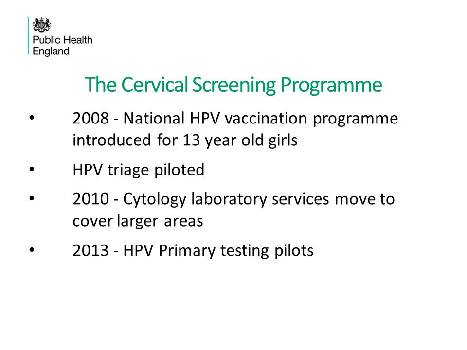 The Cervical Screening Programme 2008 - National HPV vaccination programme introduced for 13 year old girls HPV triage piloted 2010 - Cytology laborat