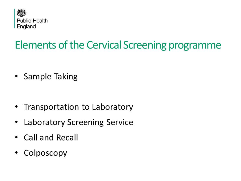 Elements of the Cervical Screening programme Sample Taking Transportation to Laboratory Laboratory Screening Service Call and Recall Colposcopy