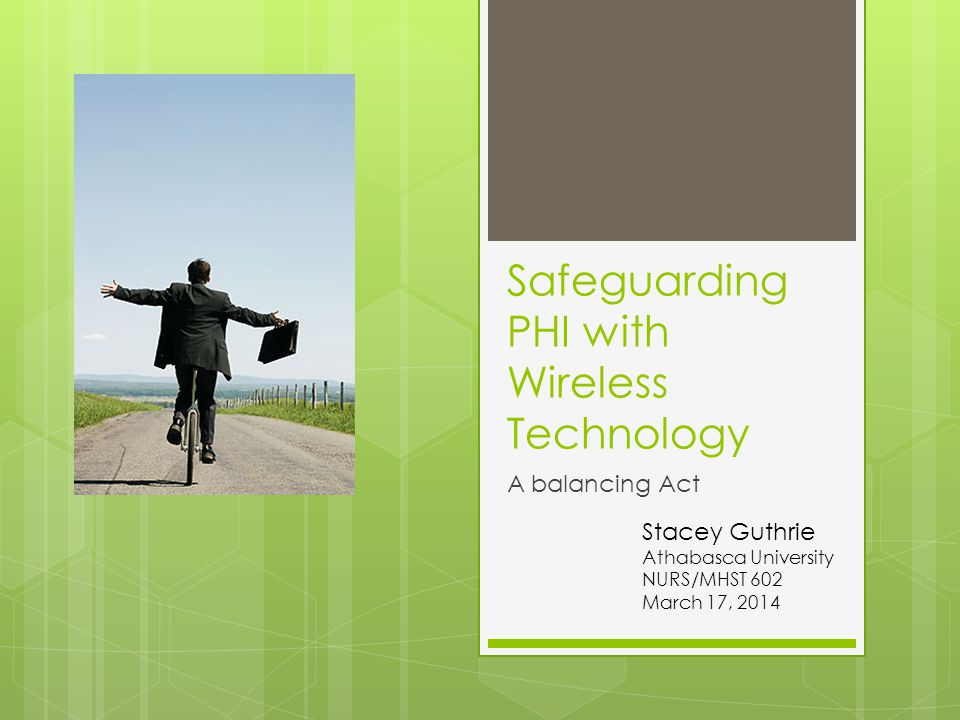 Safeguarding PHI with Wireless Technology A balancing Act Stacey Guthrie Athabasca University NURS/MHST 602 March 17, 2014