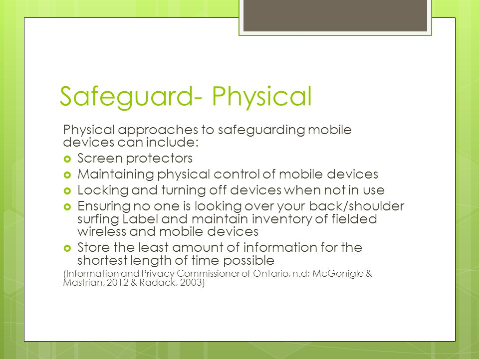 Safeguard- Administrative  Policies and Procedures  Staff education/training  Confidentiality agreements  Organizational Culture that supports safeguarding of PHI  A designated staff member responsible for security  Clear written security rules  Security clearances  Access restrictions  Routine audits (Information and Privacy Commissioner of Ontario, n.d; McGonigle & Mastrian, 2012 & Radack, 2003)