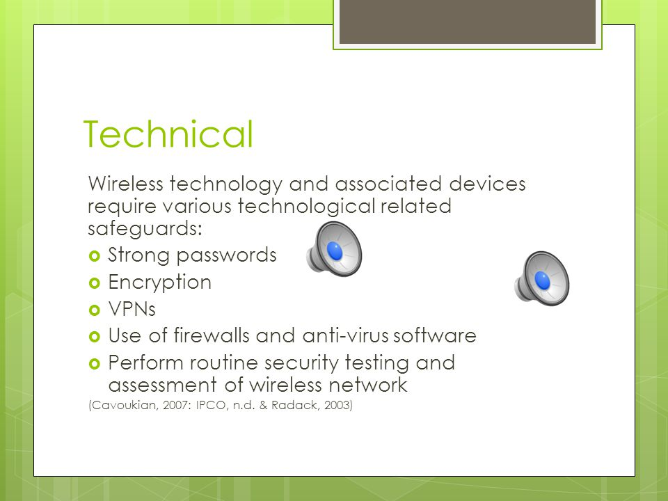 Safeguard- Physical Physical approaches to safeguarding mobile devices can include:  Screen protectors  Maintaining physical control of mobile devices  Locking and turning off devices when not in use  Ensuring no one is looking over your back/shoulder surfing Label and maintain inventory of fielded wireless and mobile devices  Store the least amount of information for the shortest length of time possible (Information and Privacy Commissioner of Ontario, n.d; McGonigle & Mastrian, 2012 & Radack, 2003)