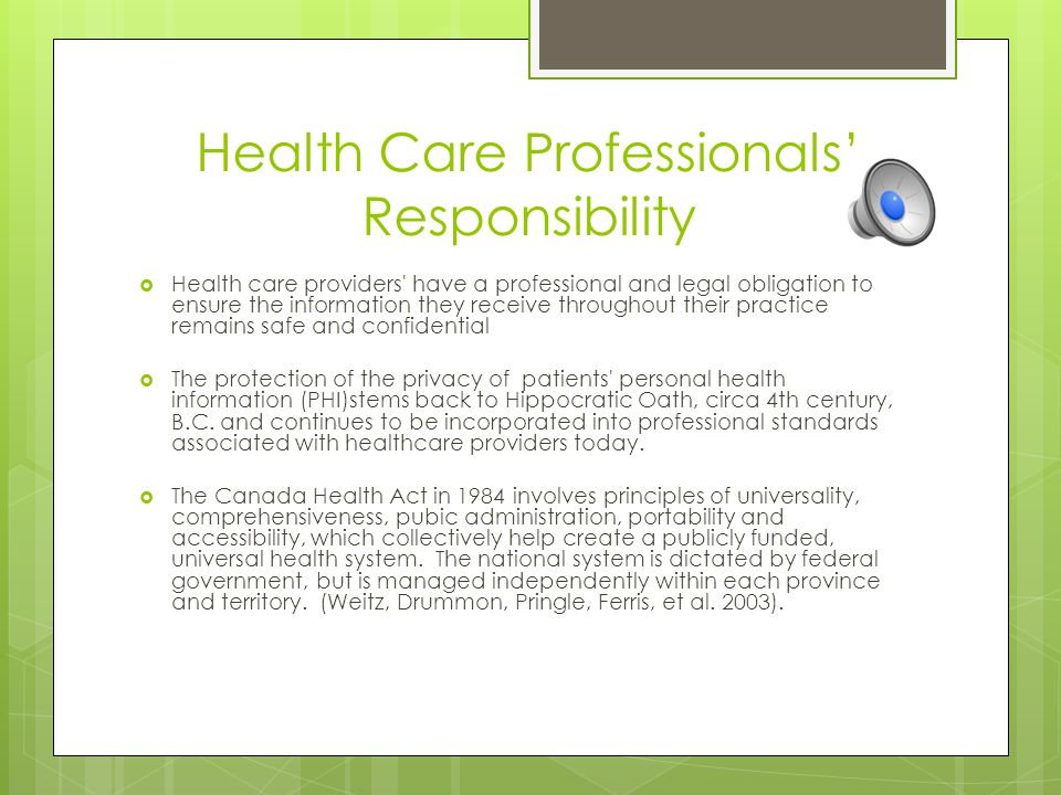 Health Care Professionals' Responsibility  Health care providers have a professional and legal obligation to ensure the information they receive throughout their practice remains safe and confidential  The protection of the privacy of patients personal health information (PHI)stems back to Hippocratic Oath, circa 4th century, B.C.
