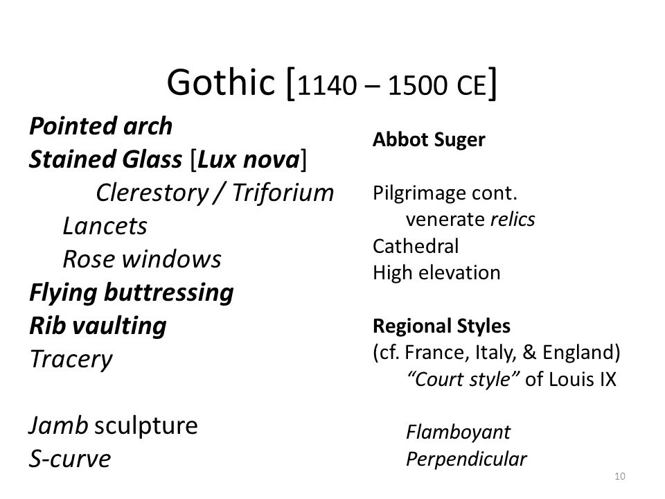 10 Gothic [ 1140 – 1500 CE ] Pointed arch Stained Glass [Lux nova] Clerestory / Triforium Lancets Rose windows Flying buttressing Rib vaulting Tracery Jamb sculpture S-curve Abbot Suger Pilgrimage cont.