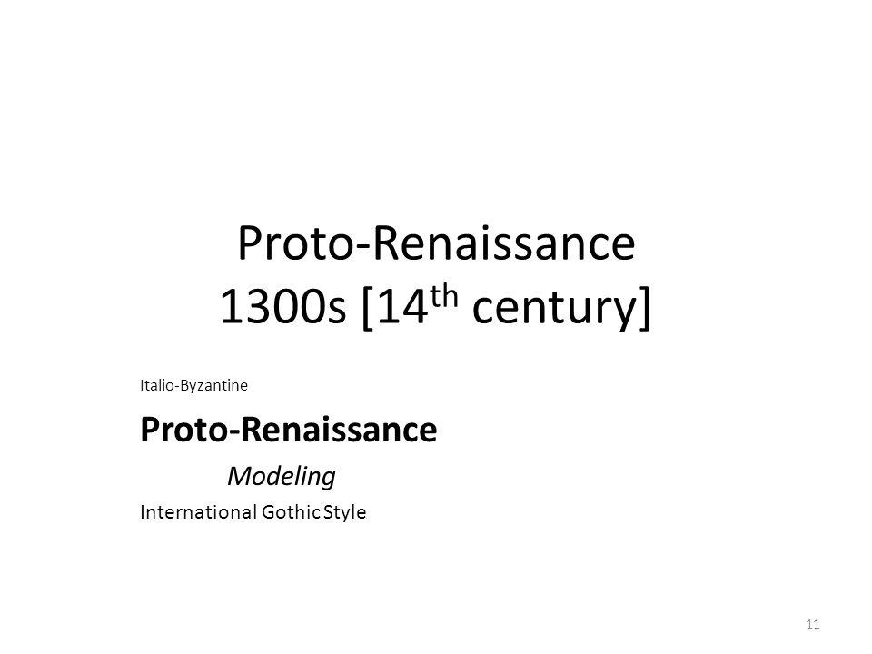 11 Proto-Renaissance 1300s [14 th century] Italio-Byzantine Proto-Renaissance Modeling International Gothic Style