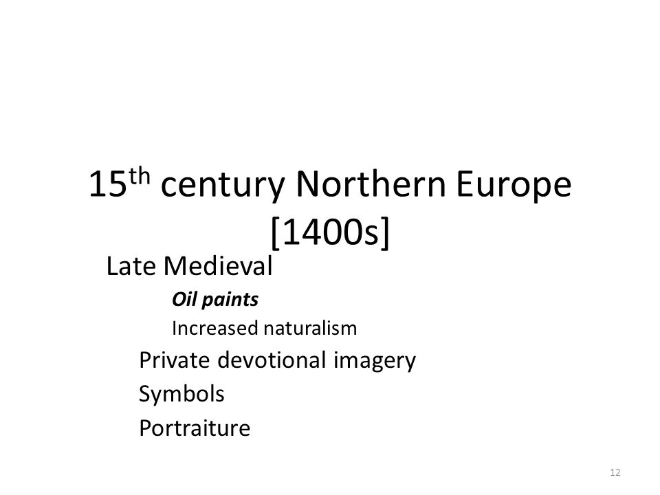 12 15 th century Northern Europe [1400s] Late Medieval Oil paints Increased naturalism Private devotional imagery Symbols Portraiture