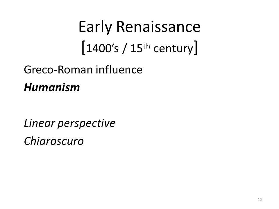 13 Early Renaissance [ 1400's / 15 th century ] Greco-Roman influence Humanism Linear perspective Chiaroscuro