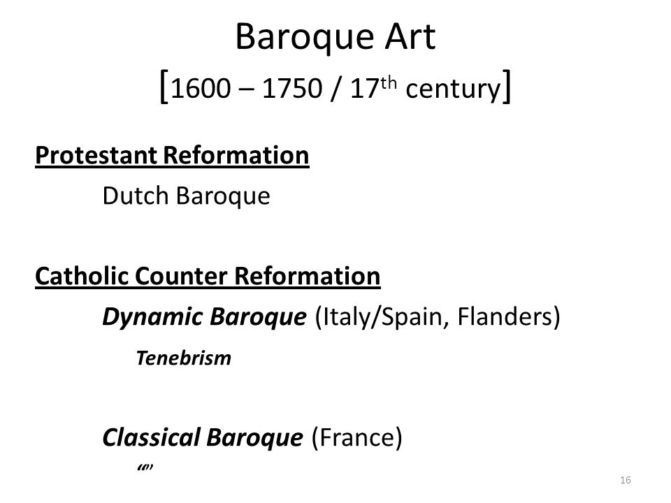 16 Baroque Art [ 1600 – 1750 / 17 th century ] Protestant Reformation Dutch Baroque Catholic Counter Reformation Dynamic Baroque (Italy/Spain, Flanders) Tenebrism Classical Baroque (France)