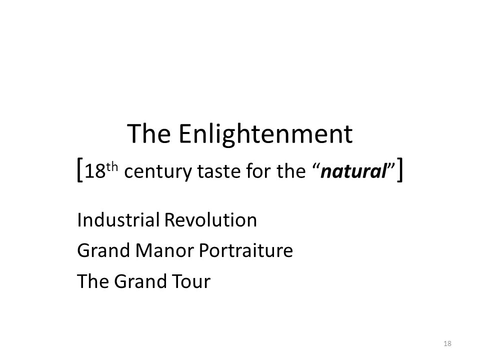 18 The Enlightenment [ 18 th century taste for the natural ] Industrial Revolution Grand Manor Portraiture The Grand Tour