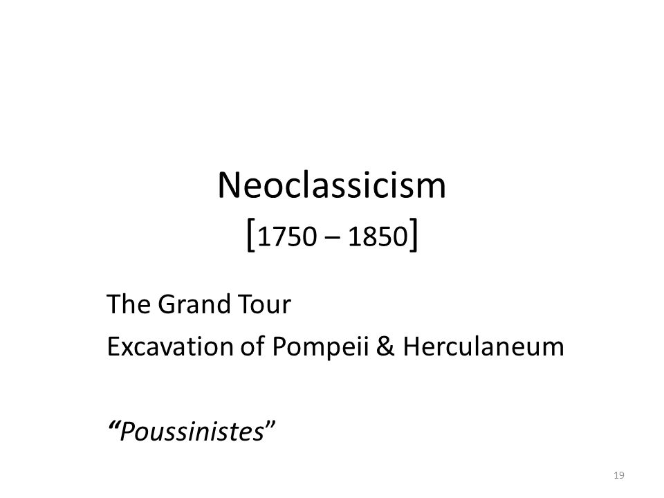 19 Neoclassicism [ 1750 – 1850 ] The Grand Tour Excavation of Pompeii & Herculaneum Poussinistes