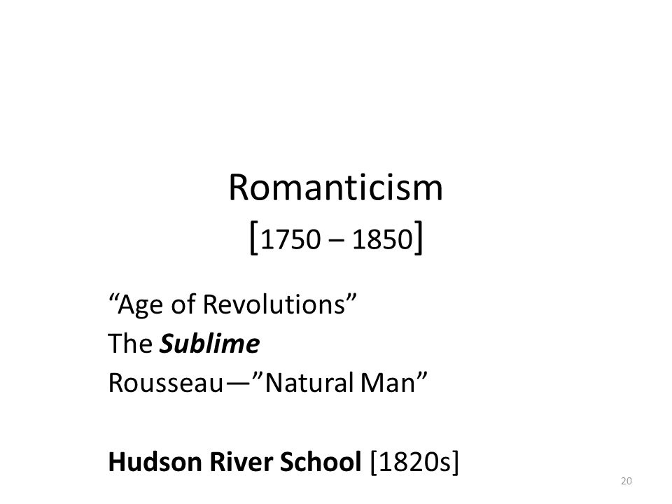 20 Romanticism [ 1750 – 1850 ] Age of Revolutions The Sublime Rousseau— Natural Man Hudson River School [1820s]
