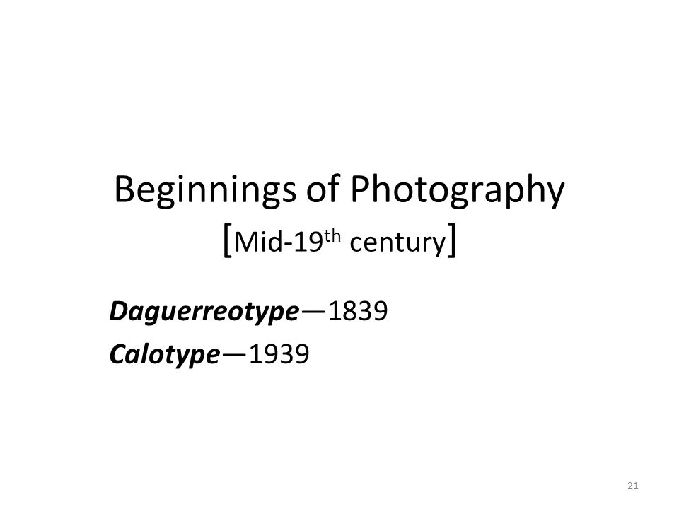 21 Beginnings of Photography [ Mid-19 th century ] Daguerreotype—1839 Calotype—1939