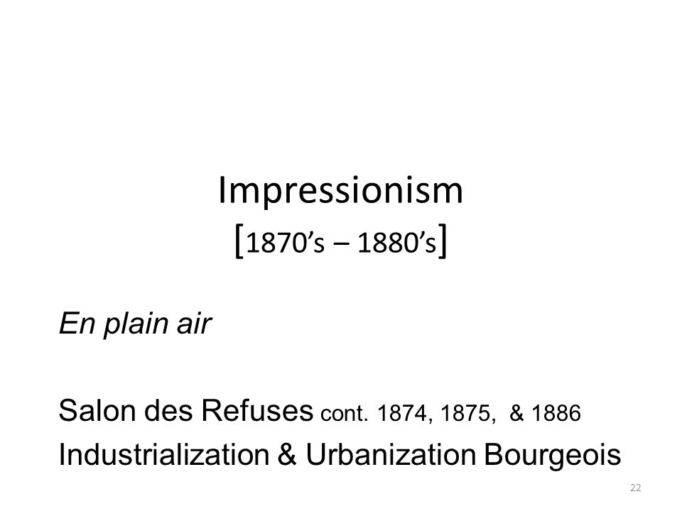 22 Impressionism [ 1870's – 1880's ] En plain air Salon des Refuses cont. 1874, 1875, & 1886 Industrialization & Urbanization Bourgeois
