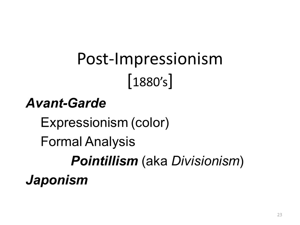 23 Post-Impressionism [ 1880's ] Avant-Garde Expressionism (color) Formal Analysis Pointillism (aka Divisionism) Japonism