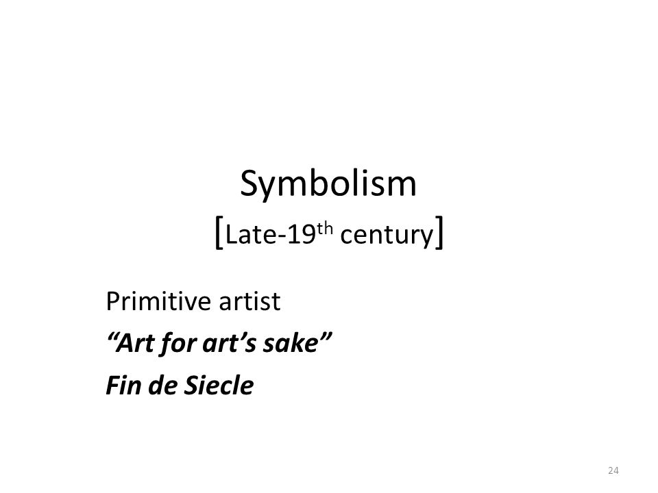 24 Symbolism [ Late-19 th century ] Primitive artist Art for art's sake Fin de Siecle