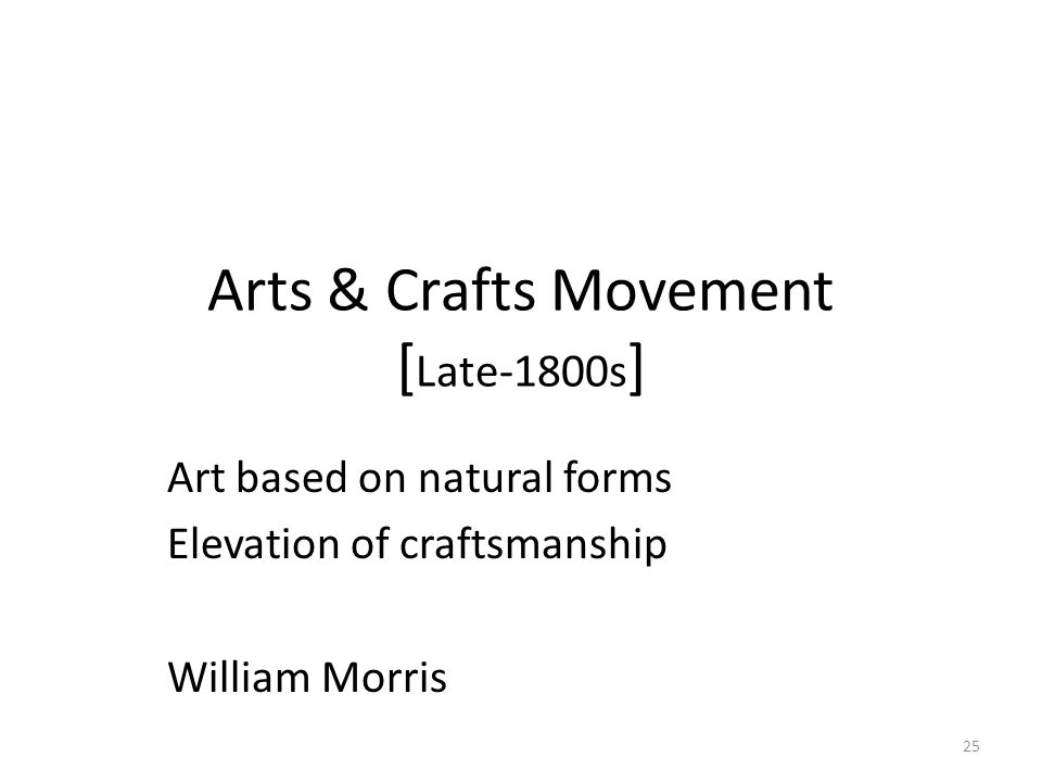 25 Arts & Crafts Movement [ Late-1800s ] Art based on natural forms Elevation of craftsmanship William Morris