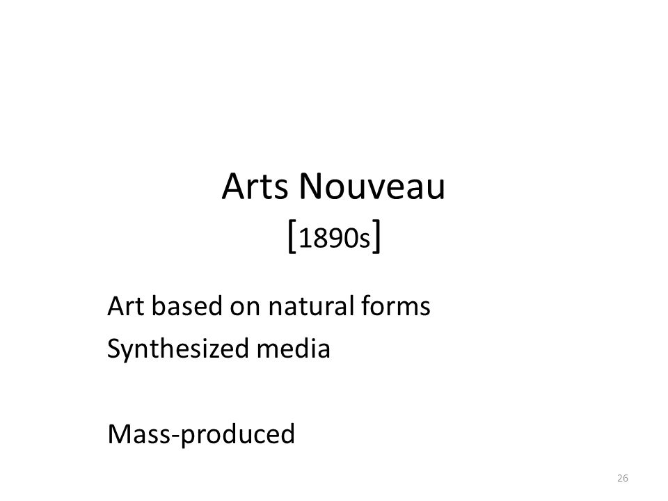 26 Arts Nouveau [ 1890s ] Art based on natural forms Synthesized media Mass-produced