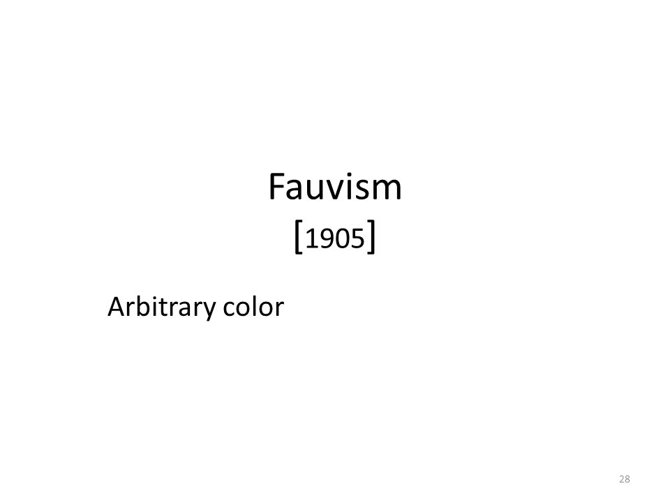 28 Fauvism [ 1905 ] Arbitrary color
