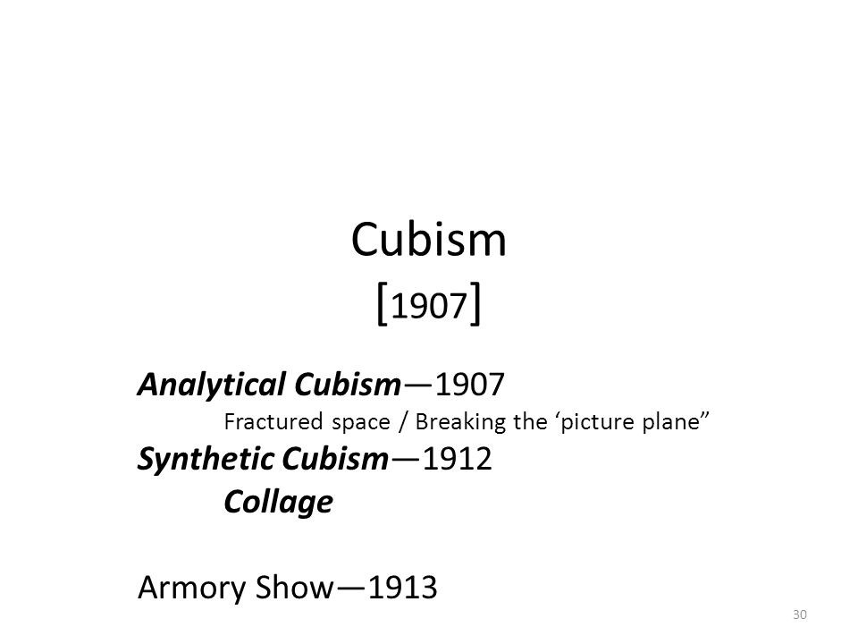 "30 Cubism [ 1907 ] Analytical Cubism—1907 Fractured space / Breaking the 'picture plane"" Synthetic Cubism—1912 Collage Armory Show—1913"