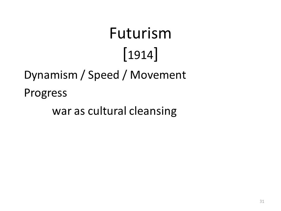 31 Futurism [ 1914 ] Dynamism / Speed / Movement Progress war as cultural cleansing