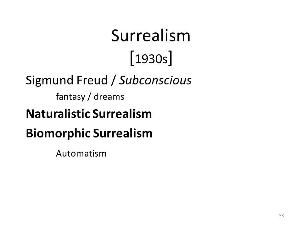 33 Surrealism [ 1930s ] Sigmund Freud / Subconscious fantasy / dreams Naturalistic Surrealism Biomorphic Surrealism Automatism