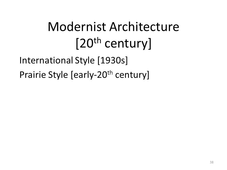 38 Modernist Architecture [20 th century] International Style [1930s] Prairie Style [early-20 th century]