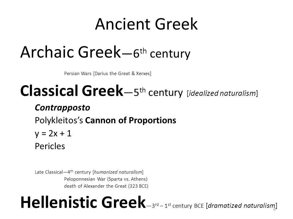 4 Ancient Greek Archaic Greek —6 th century Persian Wars [Darius the Great & Xerxes] Classical Greek —5 th century [idealized naturalism] Contrapposto Polykleitos's Cannon of Proportions y = 2x + 1 Pericles Late Classical—4 th century [humanized naturalism] Peloponnesian War (Sparta vs.