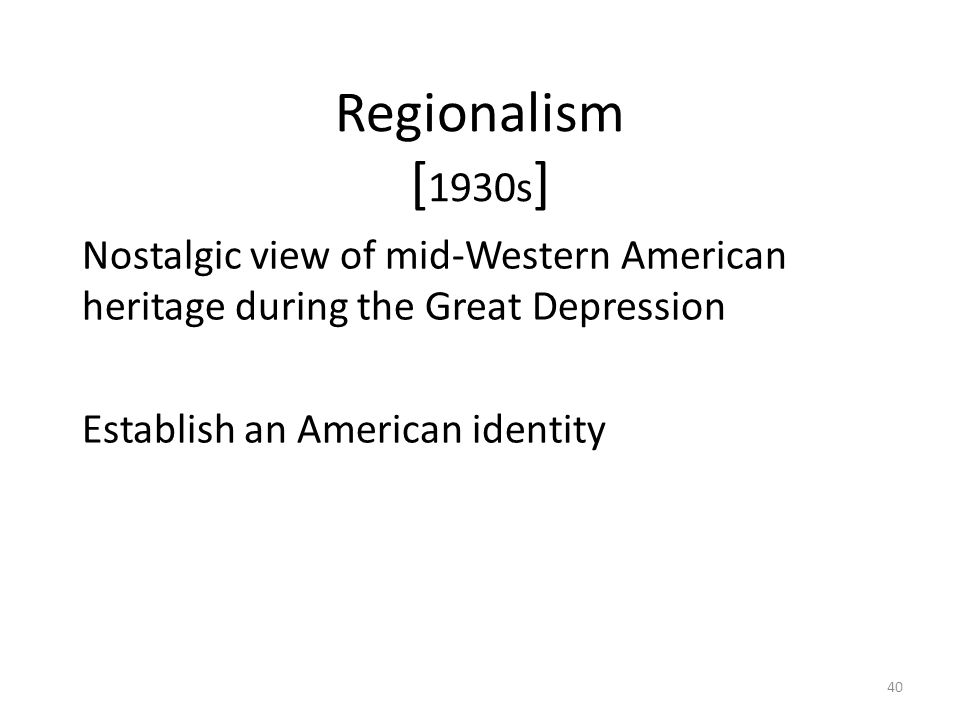 40 Regionalism [ 1930s ] Nostalgic view of mid-Western American heritage during the Great Depression Establish an American identity