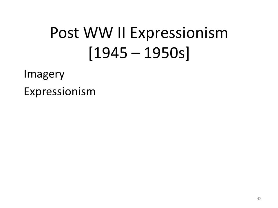 42 Post WW II Expressionism [1945 – 1950s] Imagery Expressionism