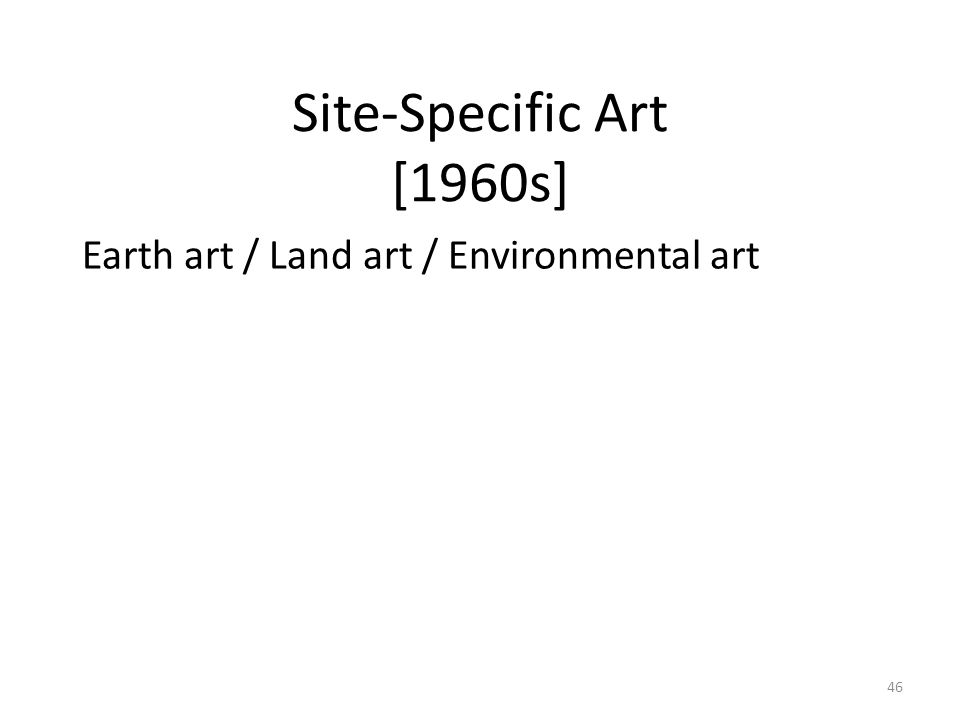 46 Site-Specific Art [1960s] Earth art / Land art / Environmental art