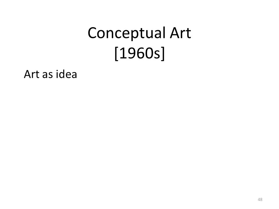 48 Conceptual Art [1960s] Art as idea