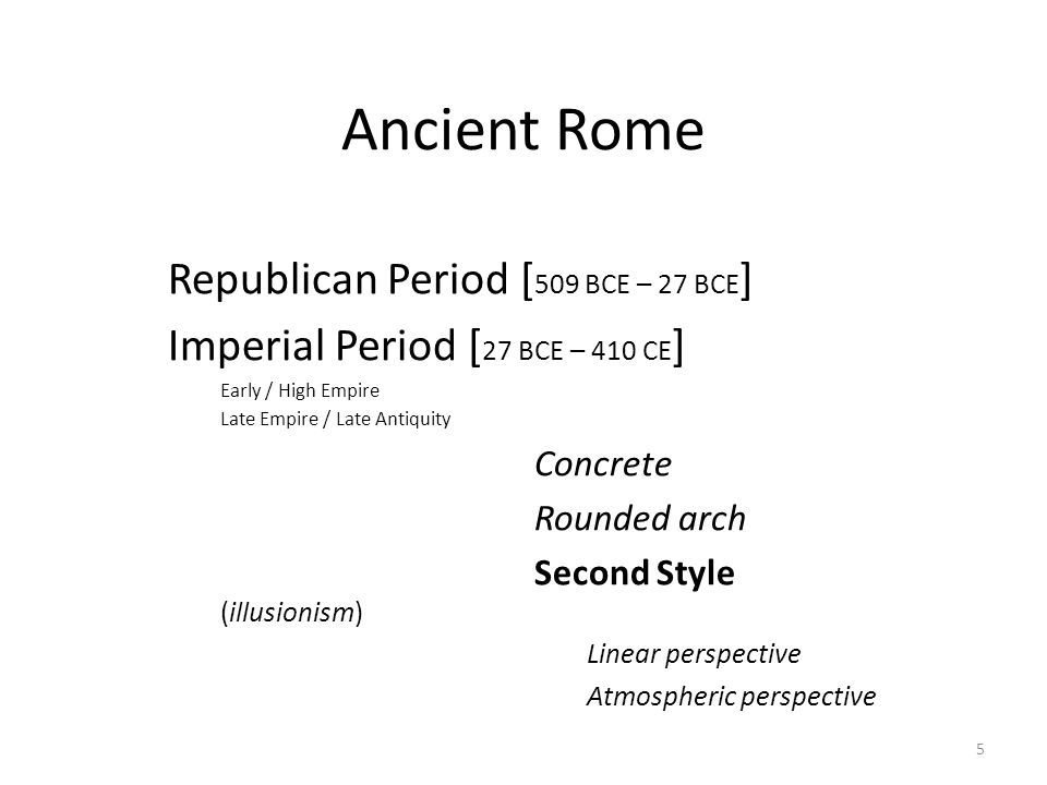 5 Ancient Rome Republican Period [ 509 BCE – 27 BCE ] Imperial Period [ 27 BCE – 410 CE ] Early / High Empire Late Empire / Late Antiquity Concrete Rounded arch Second Style (illusionism) Linear perspective Atmospheric perspective