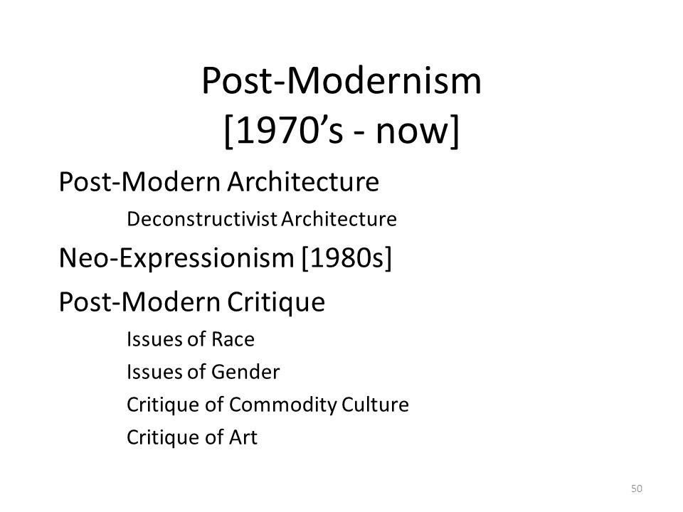 50 Post-Modernism [1970's - now] Post-Modern Architecture Deconstructivist Architecture Neo-Expressionism [1980s] Post-Modern Critique Issues of Race Issues of Gender Critique of Commodity Culture Critique of Art