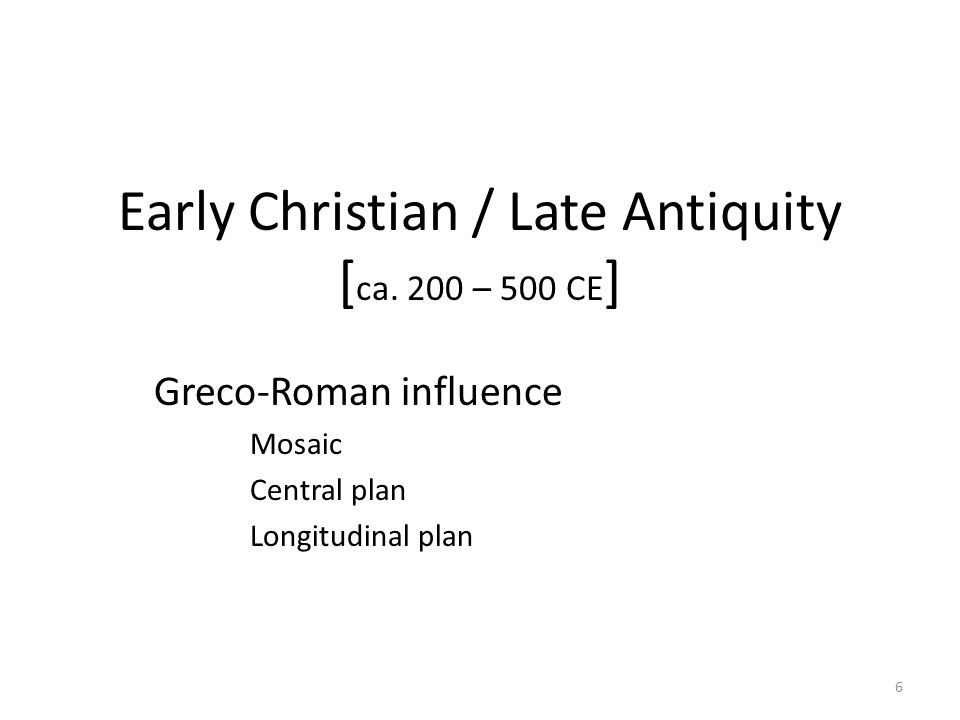 6 Early Christian / Late Antiquity [ ca. 200 – 500 CE ] Greco-Roman influence Mosaic Central plan Longitudinal plan