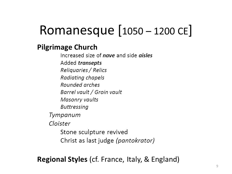 9 Romanesque [ 1050 – 1200 CE ] Pilgrimage Church Increased size of nave and side aisles Added transepts Reliquaries / Relics Radiating chapels Rounded arches Barrel vault / Groin vault Masonry vaults Buttressing Tympanum Cloister Stone sculpture revived Christ as last judge (pantokrator) Regional Styles (cf.