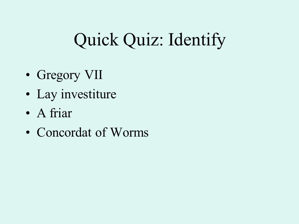 Quick Quiz: Identify Gregory VII Lay investiture A friar Concordat of Worms