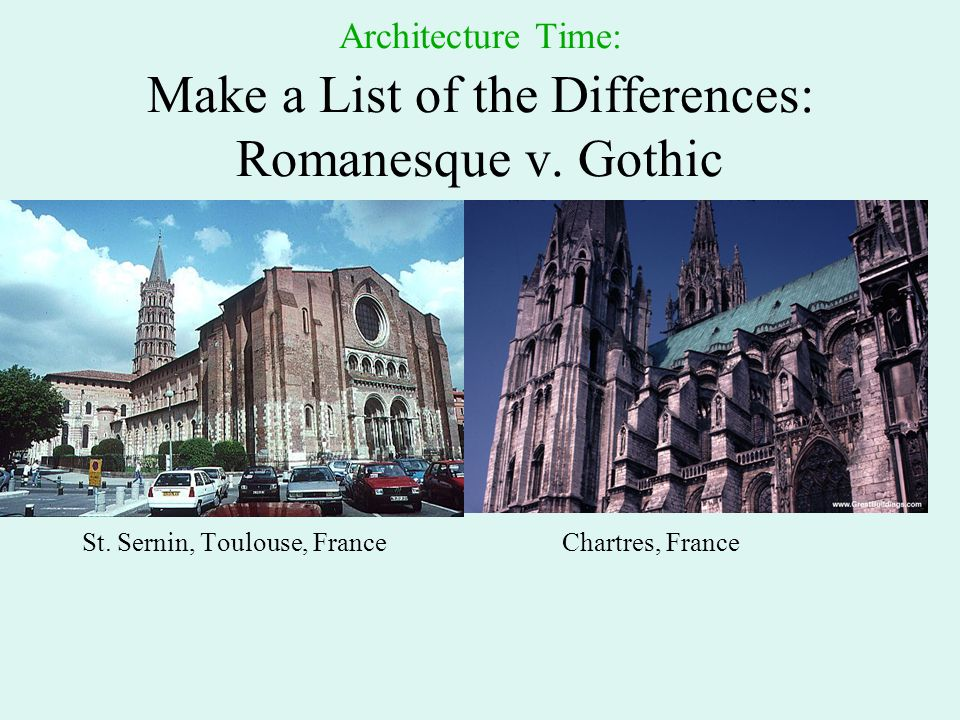 Architecture Time: Make a List of the Differences: Romanesque v. Gothic St. Sernin, Toulouse, FranceChartres, France