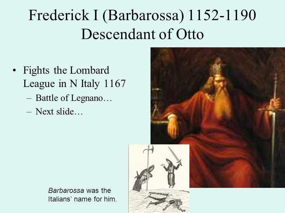 Frederick I (Barbarossa) 1152-1190 Descendant of Otto Fights the Lombard League in N Italy 1167 –Battle of Legnano… –Next slide… Barbarossa was the It