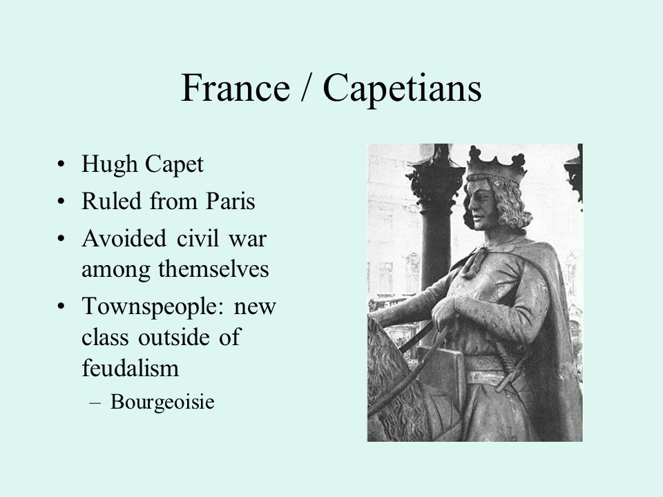 France / Capetians Hugh Capet Ruled from Paris Avoided civil war among themselves Townspeople: new class outside of feudalism –Bourgeoisie