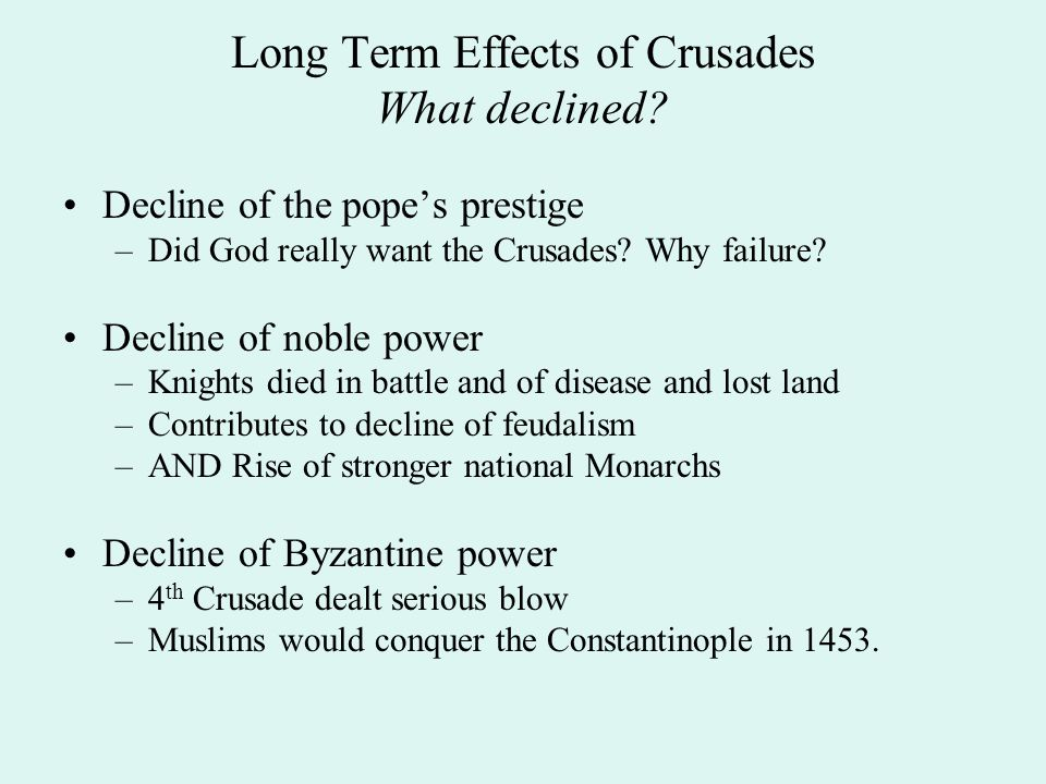 Long Term Effects of Crusades What declined? Decline of the pope's prestige –Did God really want the Crusades? Why failure? Decline of noble power –Kn