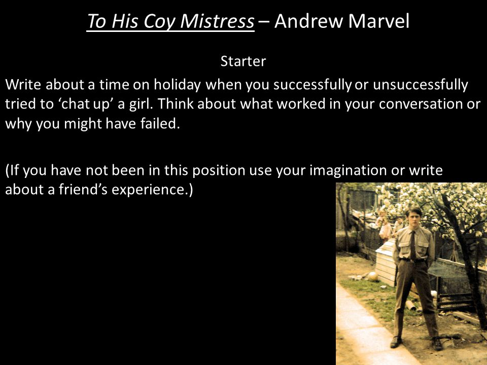 To His Coy Mistress – Andrew Marvel Mini Task 16 1.The traditional interpretation is that his love would grow slowly and steadily, like a forest spreading out over a landscape.