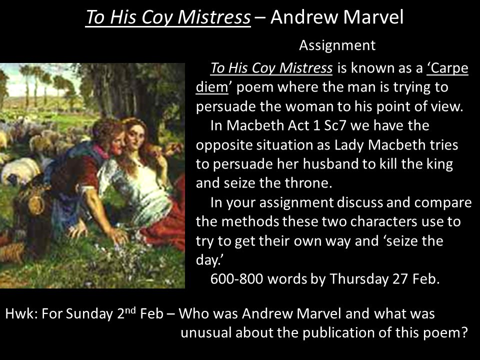To His Coy Mistress – Andrew Marvel Assignment To His Coy Mistress is known as a 'Carpe diem' poem where the man is trying to persuade the woman to his point of view.
