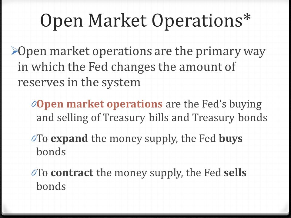 Open Market Operations*  Open market operations are the primary way in which the Fed changes the amount of reserves in the system 0 Open market operations are the Fed's buying and selling of Treasury bills and Treasury bonds 0 To expand the money supply, the Fed buys bonds 0 To contract the money supply, the Fed sells bonds