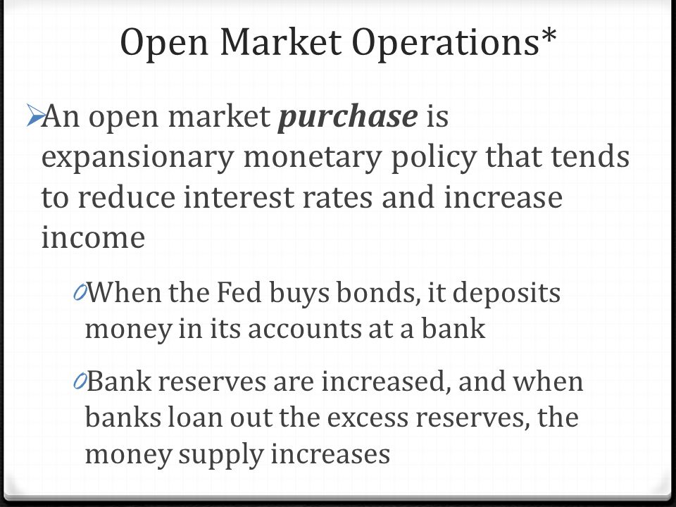 Open Market Operations*  An open market purchase is expansionary monetary policy that tends to reduce interest rates and increase income 0 When the Fed buys bonds, it deposits money in its accounts at a bank 0 Bank reserves are increased, and when banks loan out the excess reserves, the money supply increases
