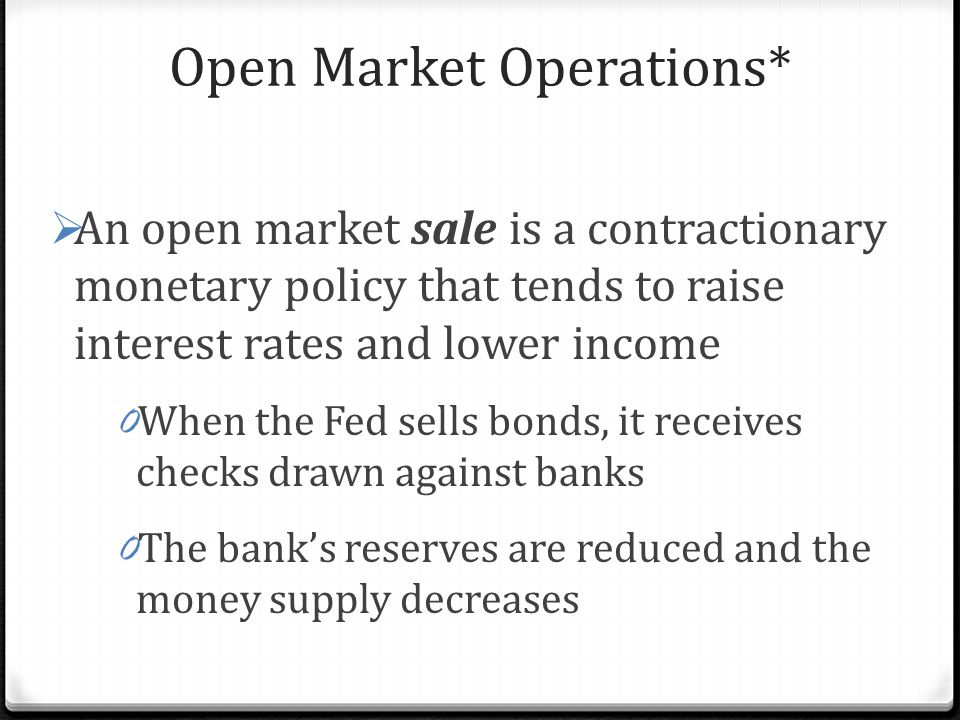 Open Market Operations*  An open market sale is a contractionary monetary policy that tends to raise interest rates and lower income 0 When the Fed sells bonds, it receives checks drawn against banks 0 The bank's reserves are reduced and the money supply decreases