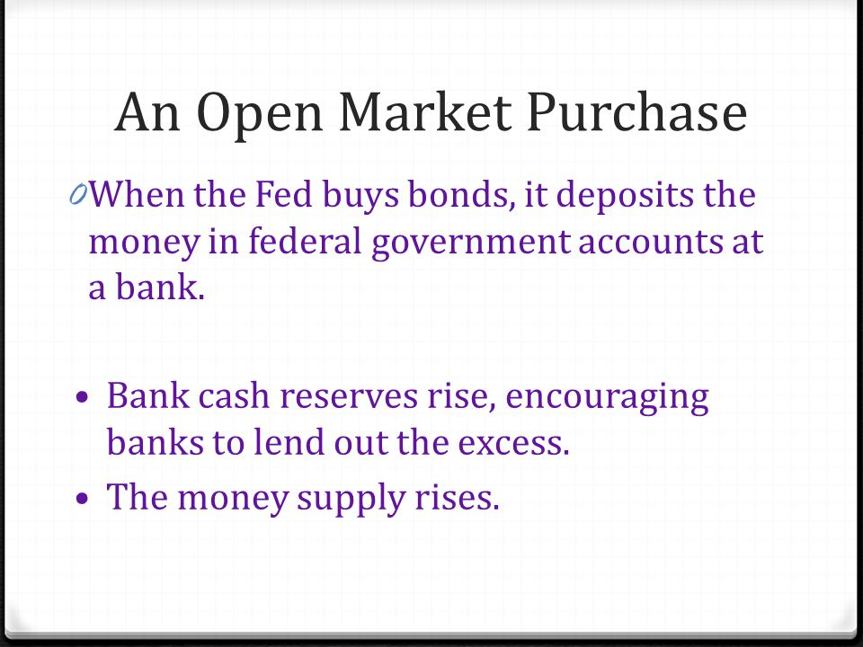 An Open Market Purchase 0 When the Fed buys bonds, it deposits the money in federal government accounts at a bank.