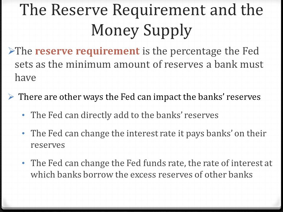 The Reserve Requirement and the Money Supply  The reserve requirement is the percentage the Fed sets as the minimum amount of reserves a bank must have  There are other ways the Fed can impact the banks' reserves The Fed can directly add to the banks' reserves The Fed can change the interest rate it pays banks' on their reserves The Fed can change the Fed funds rate, the rate of interest at which banks borrow the excess reserves of other banks